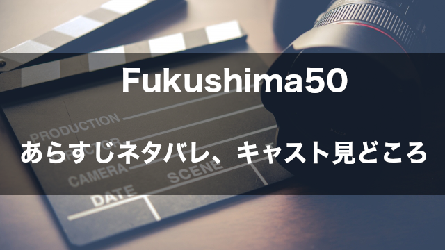 映画「Fukushima50」 あらすじネタバレ
